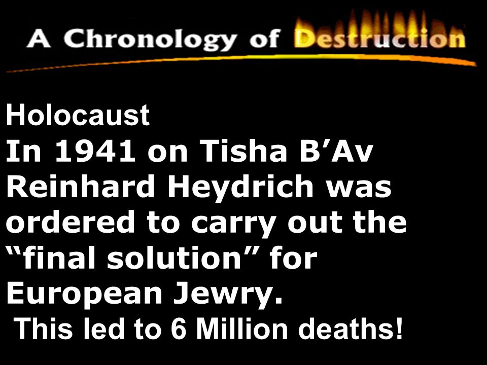 Holocaust In 1941 on Tisha B'Av Reinhard Heydrich was ordered to carry out the final solution for European Jewry.