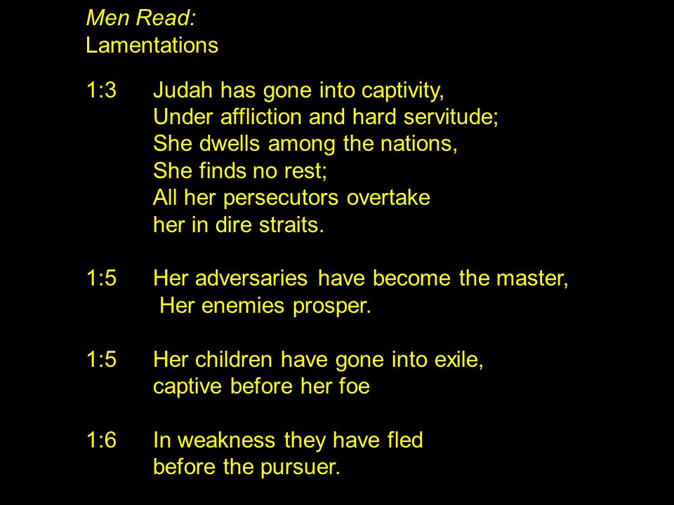 Men Read: Lamentations. 1:3 Judah has gone into captivity, Under affliction and hard servitude; She dwells among the nations,