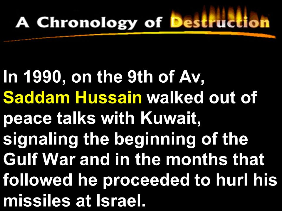 In 1990, on the 9th of Av, Saddam Hussain walked out of peace talks with Kuwait, signaling the beginning of the Gulf War and in the months that followed he proceeded to hurl his missiles at Israel.