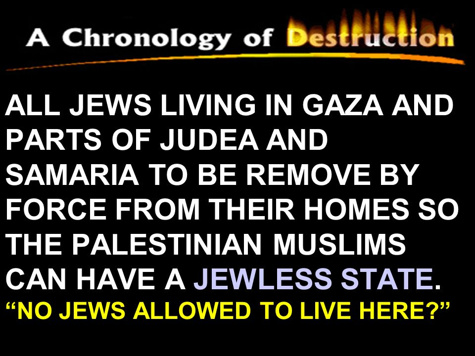 ALL JEWS LIVING IN GAZA AND PARTS OF JUDEA AND SAMARIA TO BE REMOVE BY FORCE FROM THEIR HOMES SO THE PALESTINIAN MUSLIMS CAN HAVE A JEWLESS STATE.