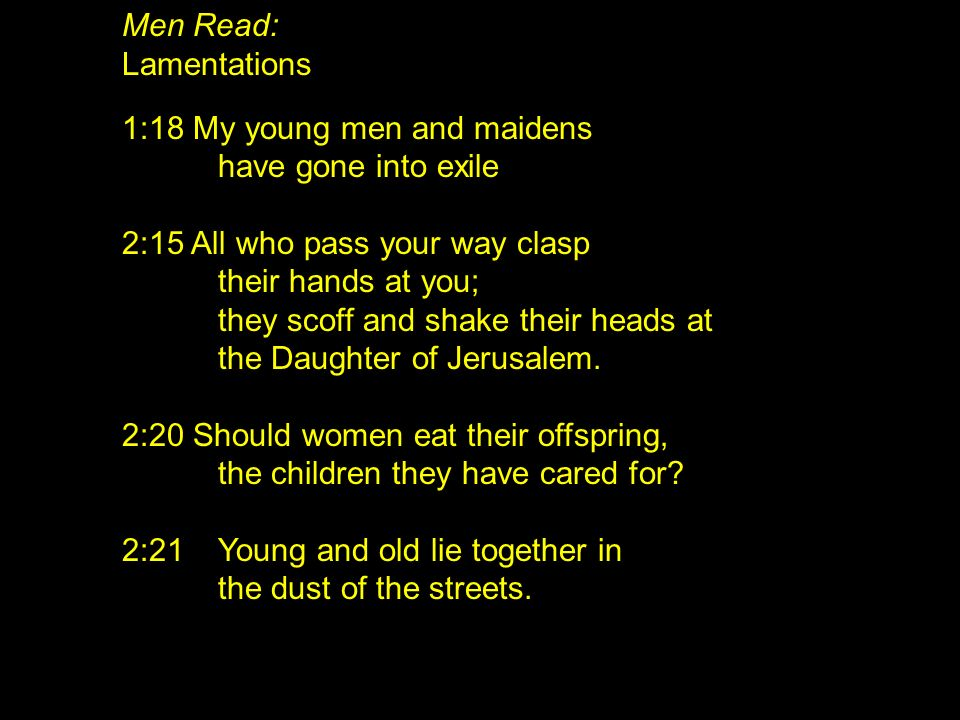 Men Read: Lamentations. 1:18 My young men and maidens. have gone into exile. 2:15 All who pass your way clasp.