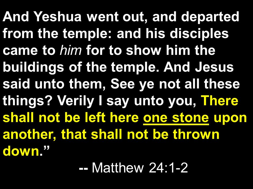 And Yeshua went out, and departed from the temple: and his disciples came to him for to show him the buildings of the temple.