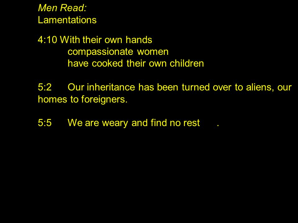 Men Read: Lamentations. 4:10 With their own hands. compassionate women. have cooked their own children.