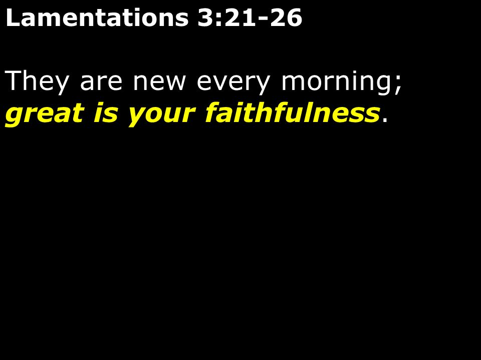 They are new every morning; great is your faithfulness.