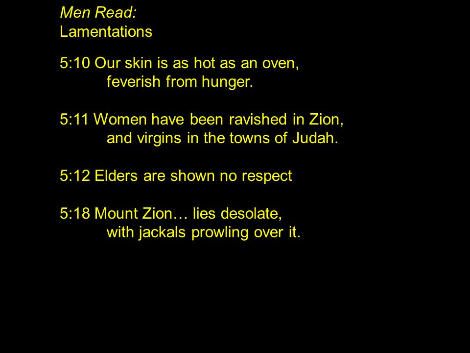 Men Read: Lamentations. 5:10 Our skin is as hot as an oven, feverish from hunger. 5:11 Women have been ravished in Zion,