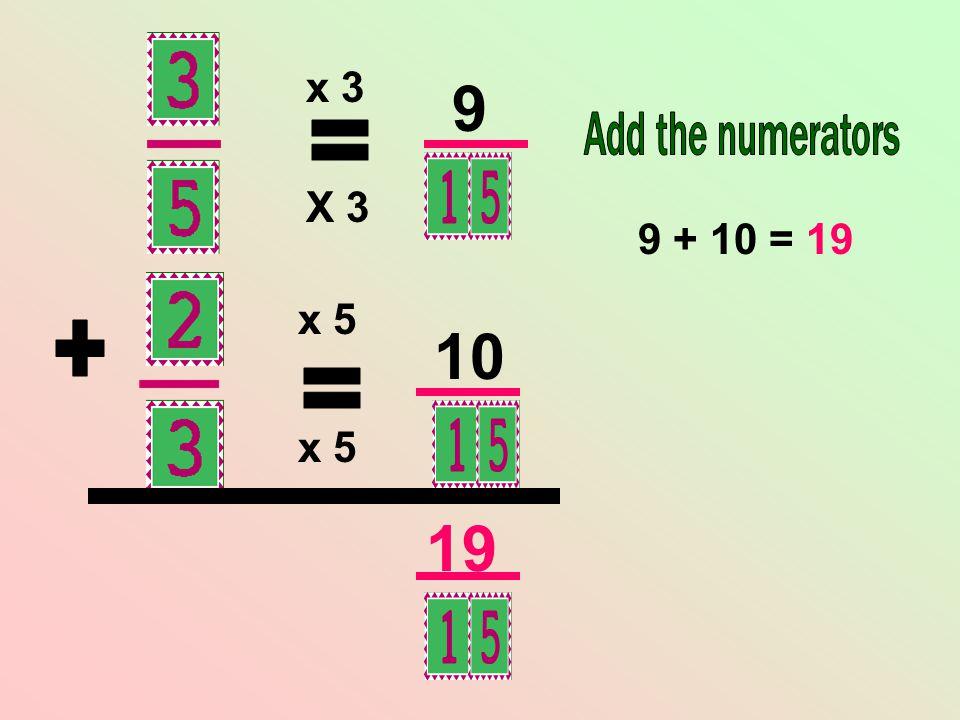 x 3 9 Add the numerators = X 3 9 + 10 = 19 x 5 10 + = x 5 19