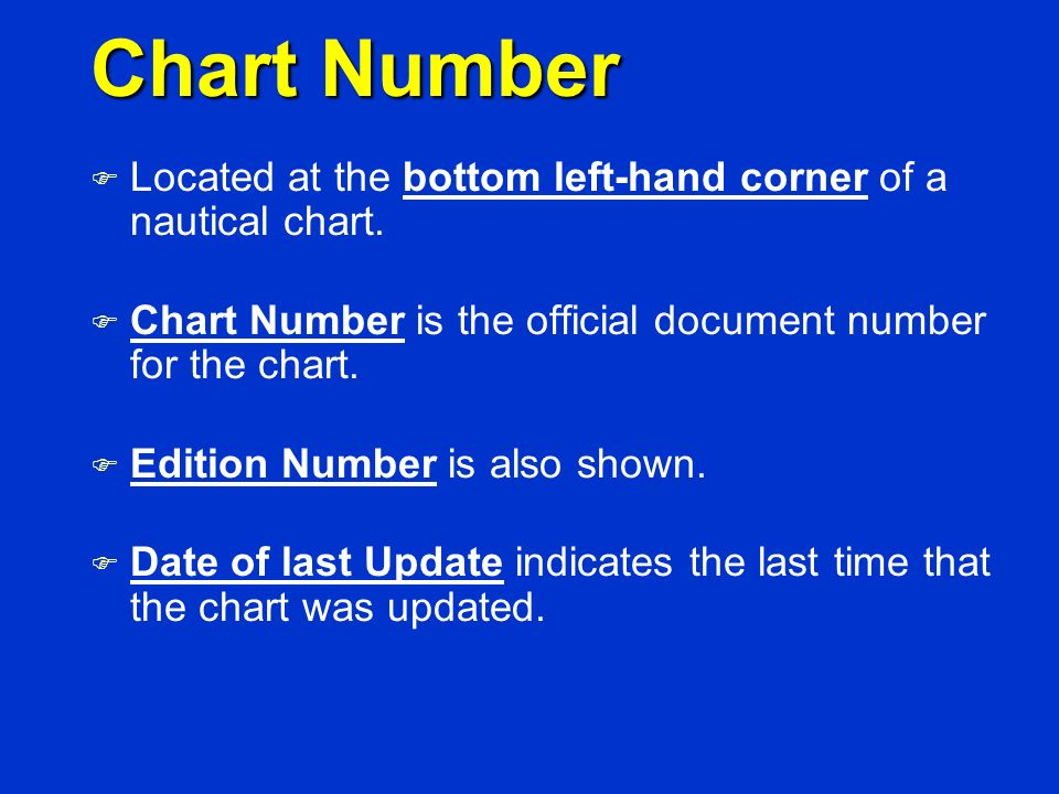 Chart Number Located at the bottom left-hand corner of a nautical chart. Chart Number is the official document number for the chart.