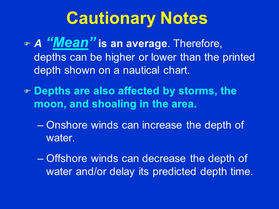 Cautionary Notes A Mean is an average. Therefore, depths can be higher or lower than the printed depth shown on a nautical chart.