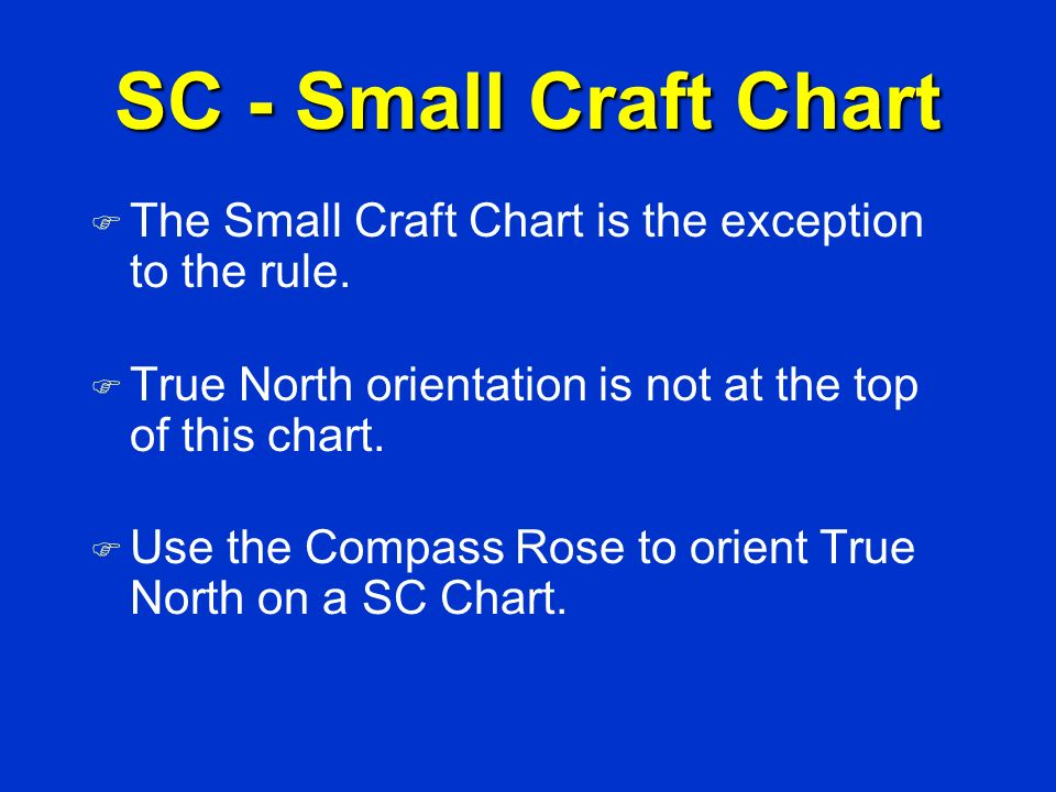 SC - Small Craft Chart The Small Craft Chart is the exception to the rule. True North orientation is not at the top of this chart.