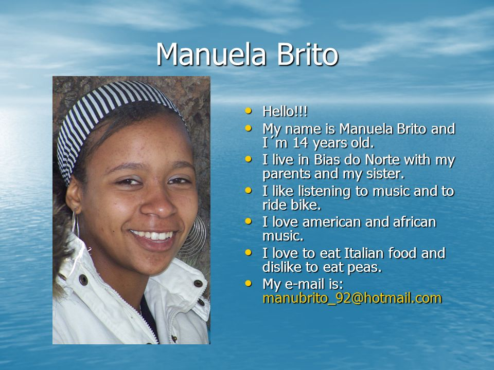 Manuela Brito Hello!!! My name is Manuela Brito and I´m 14 years old.