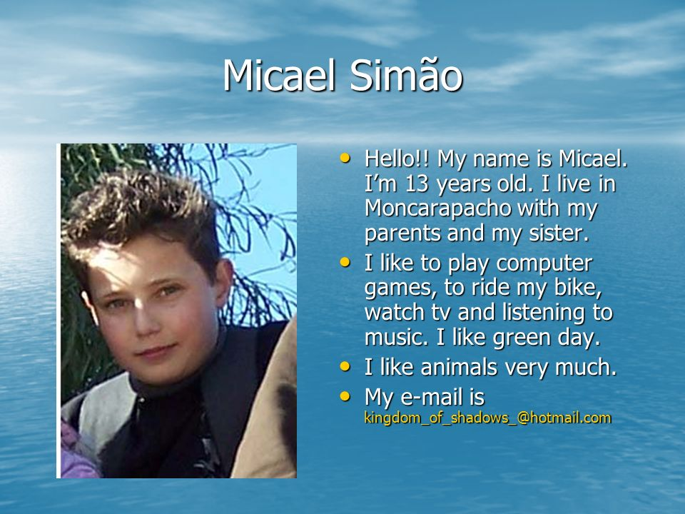 Micael Simão Hello!! My name is Micael. I'm 13 years old. I live in Moncarapacho with my parents and my sister.