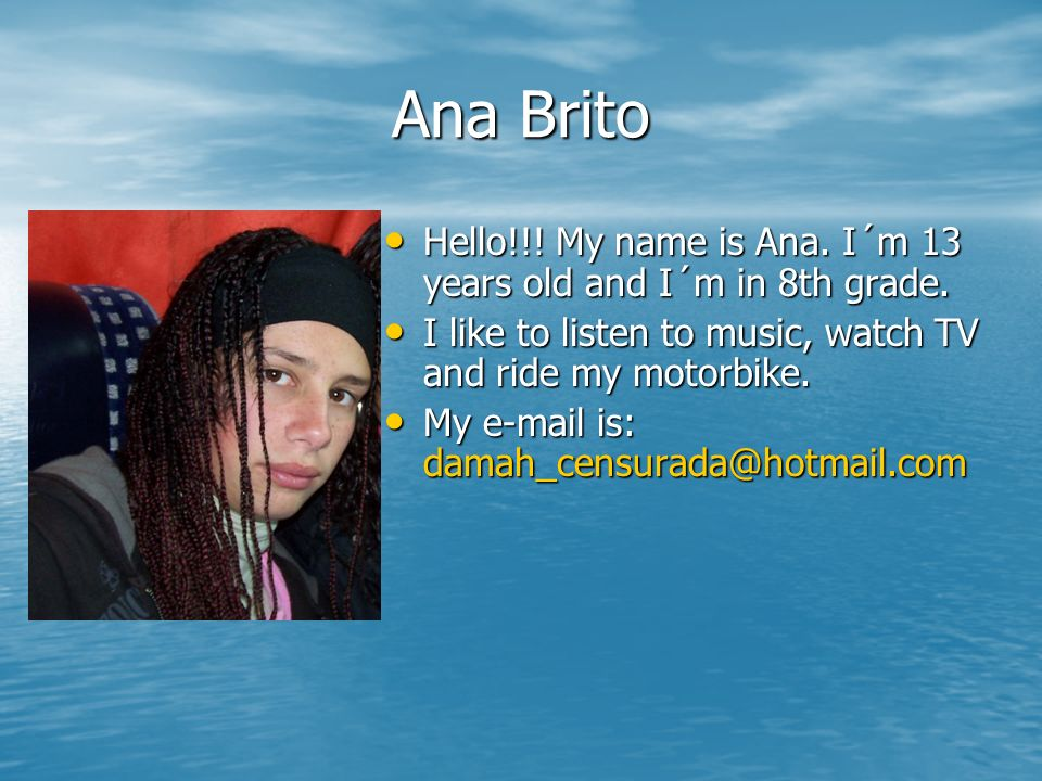 Ana Brito Hello!!! My name is Ana. I´m 13 years old and I´m in 8th grade. I like to listen to music, watch TV and ride my motorbike.