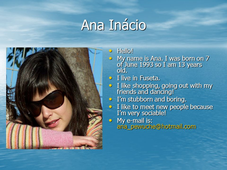 Ana Inácio Hello! My name is Ana. I was born on 7 of June 1993 so I am 13 years old. I live in Fuseta.