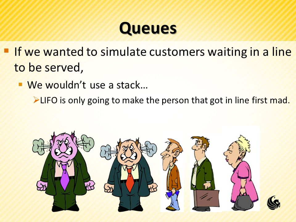 Queues If we wanted to simulate customers waiting in a line to be served, We wouldn't use a stack…