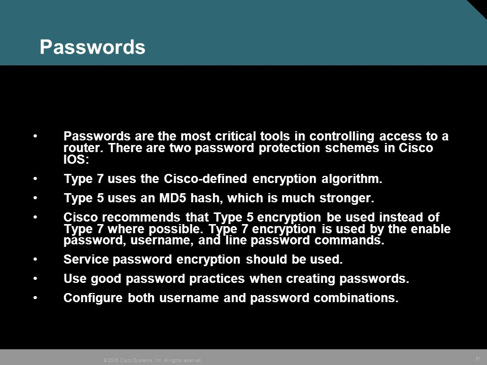 Passwords Passwords are the most critical tools in controlling access to a router. There are two password protection schemes in Cisco IOS: