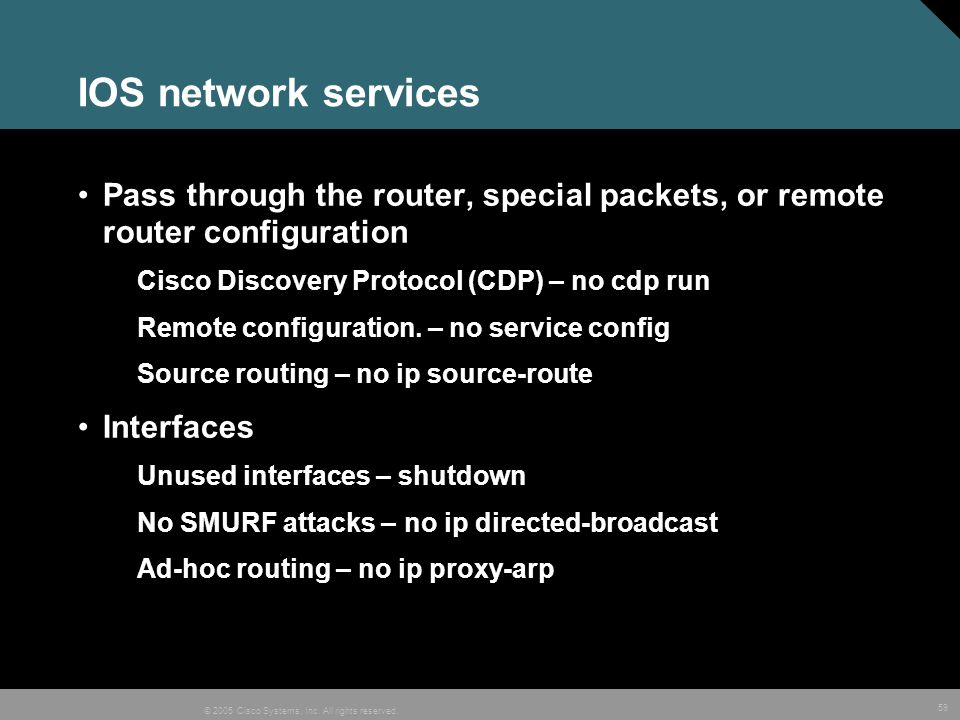 IOS network services Pass through the router, special packets, or remote router configuration. Cisco Discovery Protocol (CDP) – no cdp run