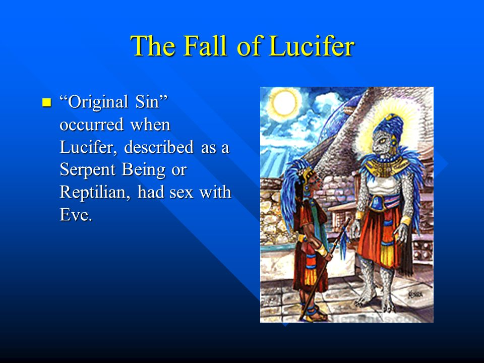 The Fall of Lucifer Original Sin occurred when Lucifer, described as a Serpent Being or Reptilian, had sex with Eve.