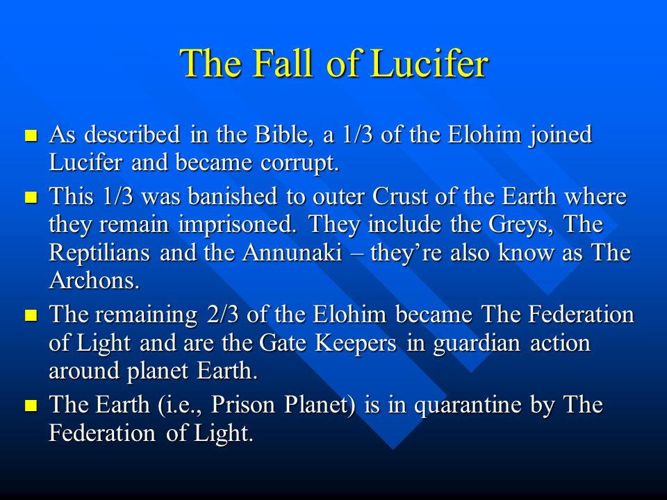 The Fall of Lucifer As described in the Bible, a 1/3 of the Elohim joined Lucifer and became corrupt.