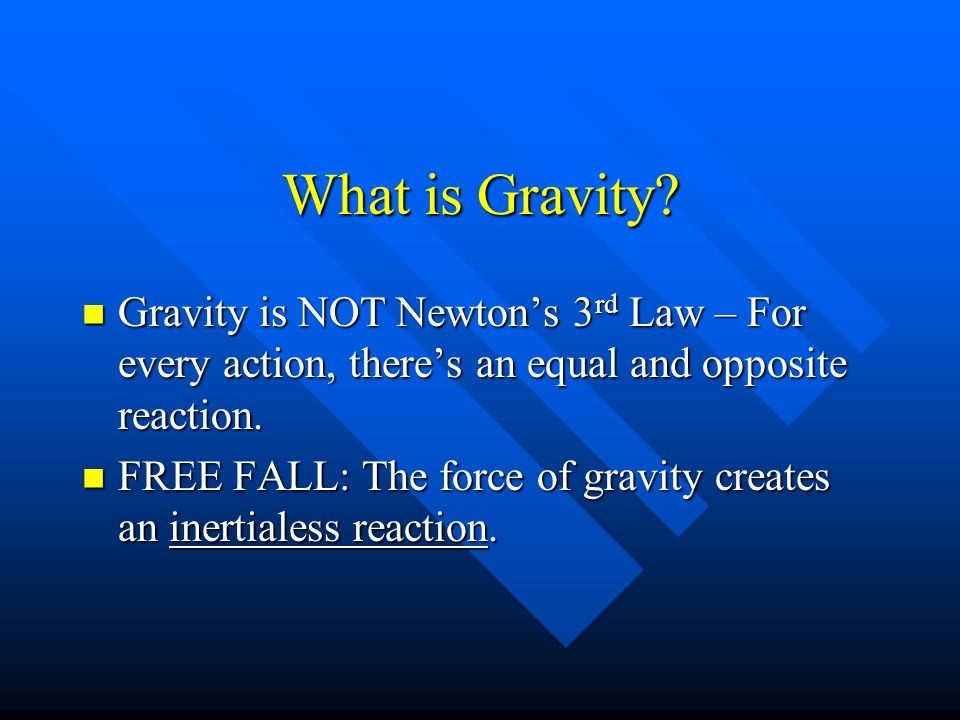 What is Gravity Gravity is NOT Newton's 3rd Law – For every action, there's an equal and opposite reaction.