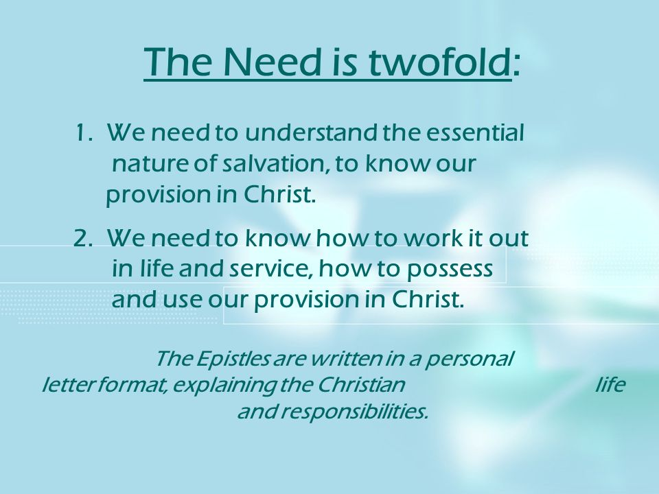 The Need is twofold: 1. We need to understand the essential nature of salvation, to know our provision in Christ.