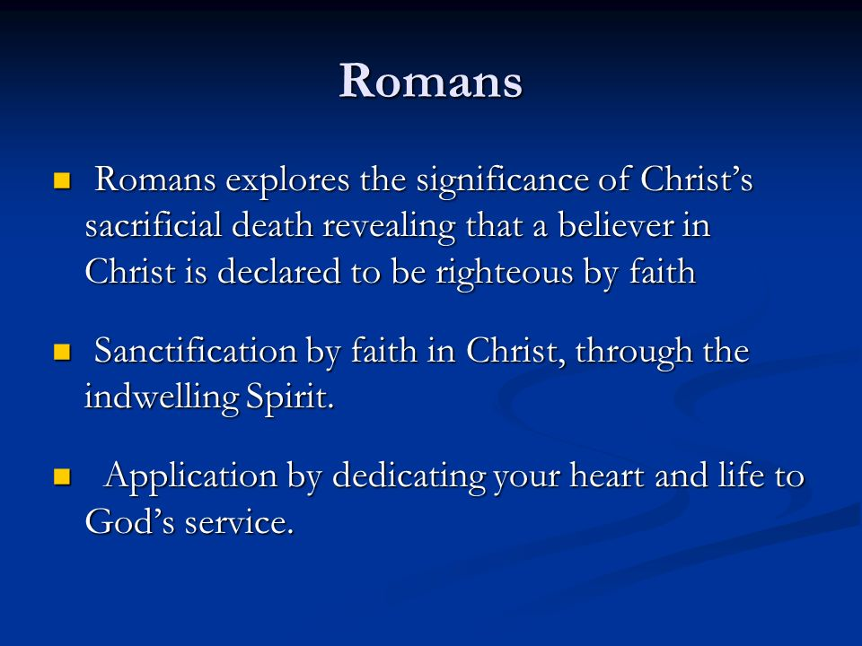 Romans Romans explores the significance of Christ's sacrificial death revealing that a believer in Christ is declared to be righteous by faith.