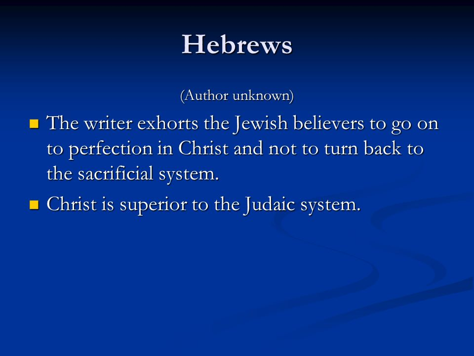 Hebrews (Author unknown) The writer exhorts the Jewish believers to go on to perfection in Christ and not to turn back to the sacrificial system.