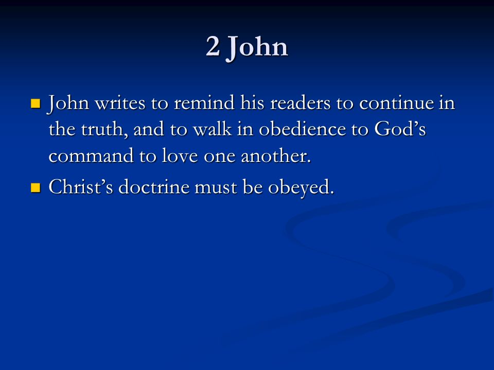 2 John John writes to remind his readers to continue in the truth, and to walk in obedience to God's command to love one another.