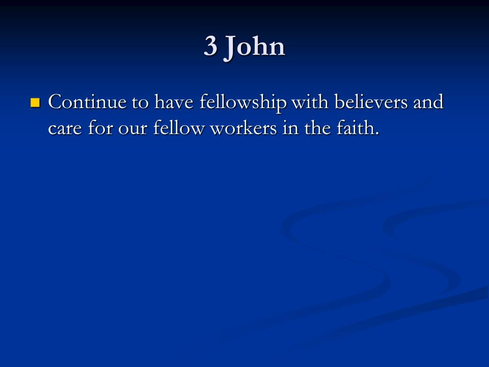 3 John Continue to have fellowship with believers and care for our fellow workers in the faith.