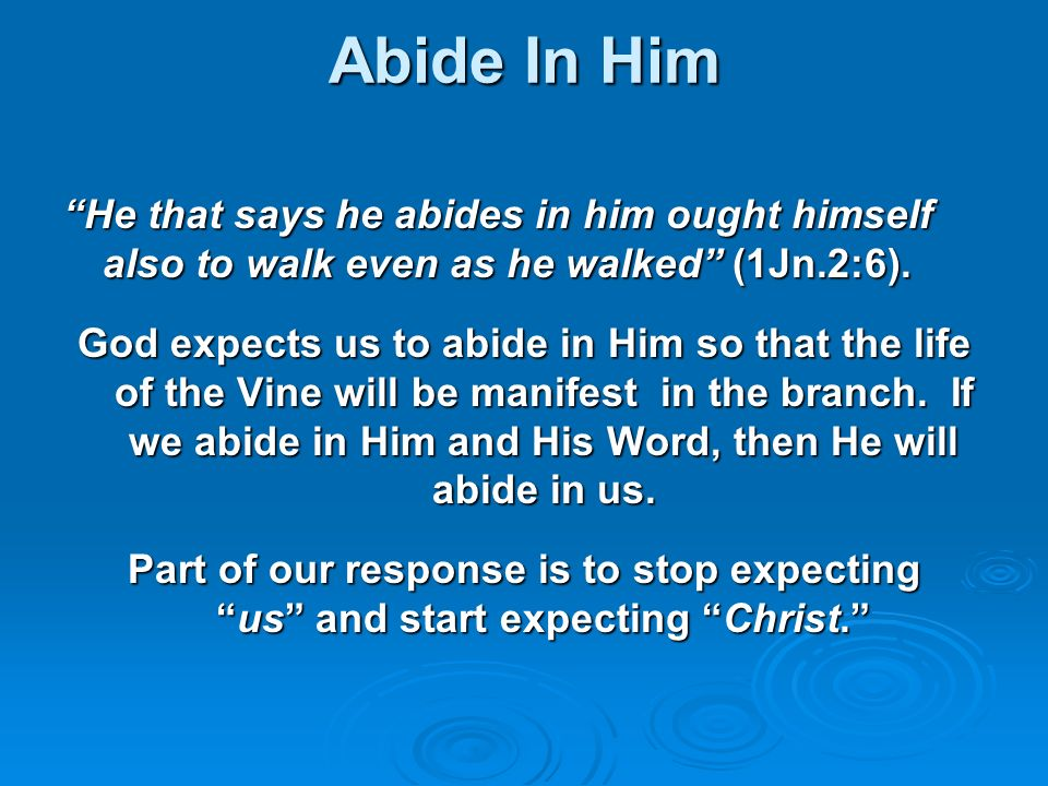 Abide In Him He that says he abides in him ought himself also to walk even as he walked (1Jn.2:6).
