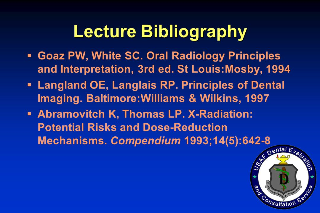 Lecture Bibliography Goaz PW, White SC. Oral Radiology Principles and Interpretation, 3rd ed. St Louis:Mosby, 1994.