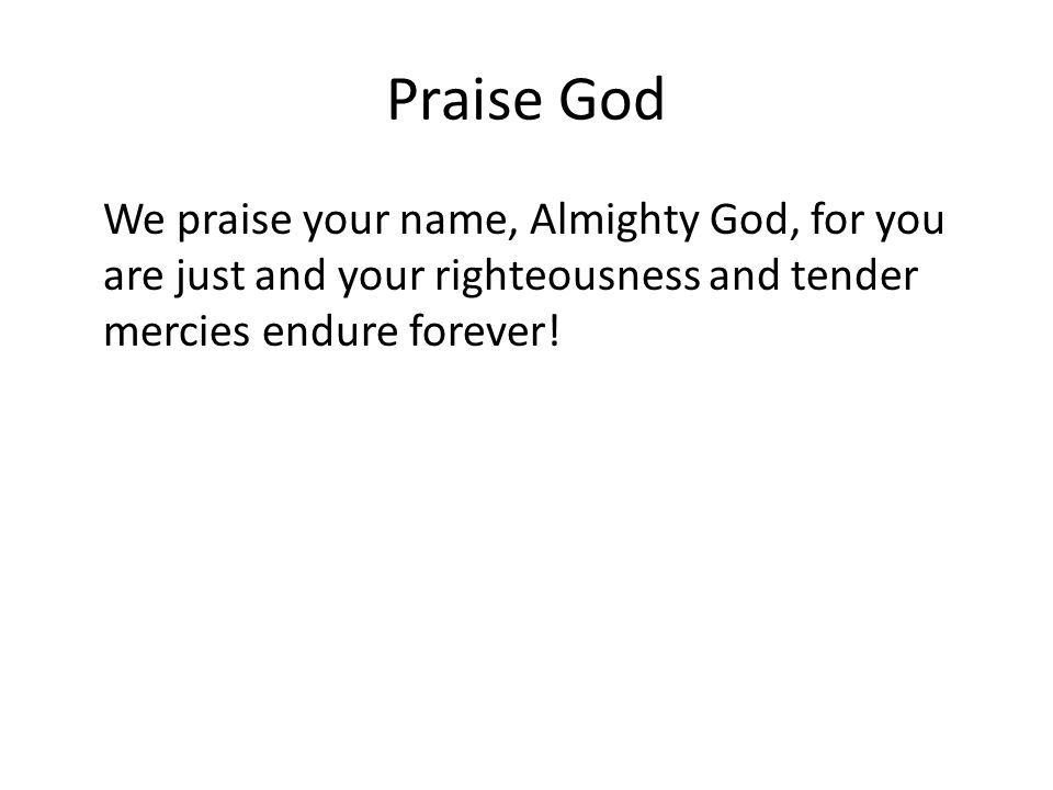Praise God We praise your name, Almighty God, for you are just and your righteousness and tender mercies endure forever!
