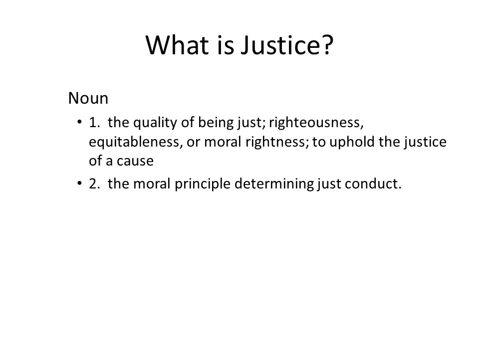 What is Justice Noun. 1. the quality of being just; righteousness, equitableness, or moral rightness; to uphold the justice of a cause.