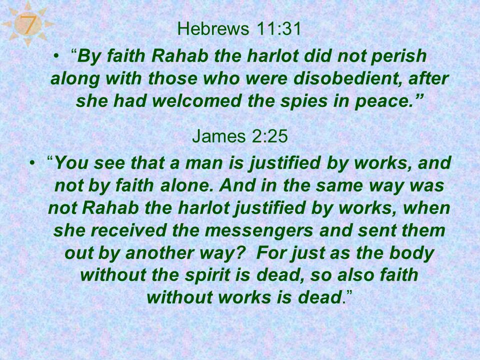 7 Hebrews 11:31. By faith Rahab the harlot did not perish along with those who were disobedient, after she had welcomed the spies in peace.