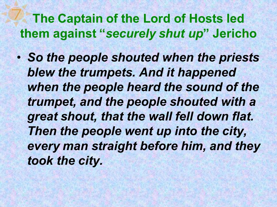 7 The Captain of the Lord of Hosts led them against securely shut up Jericho.