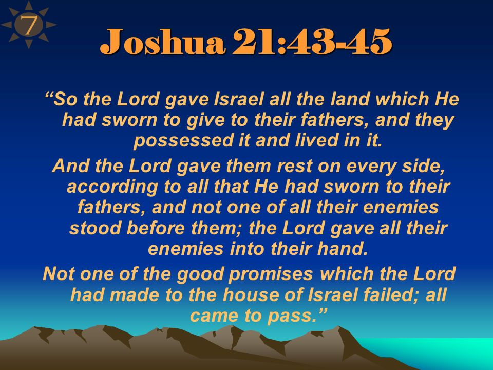 7 Joshua 21:43-45. So the Lord gave Israel all the land which He had sworn to give to their fathers, and they possessed it and lived in it.