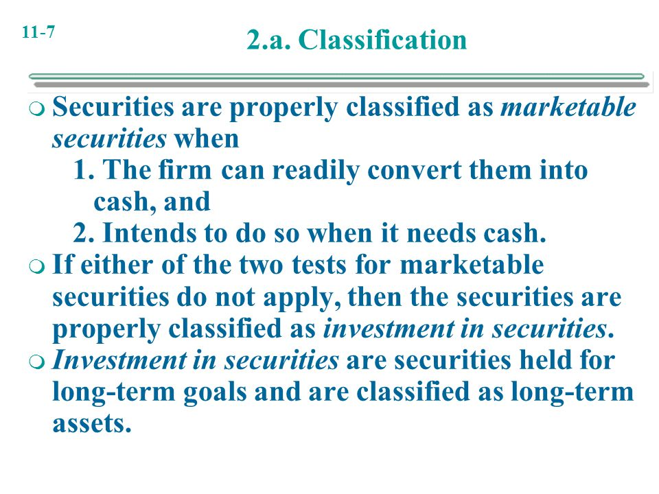 2.a. Classification Securities are properly classified as marketable securities when. 1. The firm can readily convert them into cash, and.