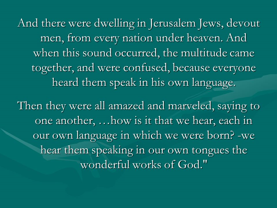 And there were dwelling in Jerusalem Jews, devout men, from every nation under heaven. And when this sound occurred, the multitude came together, and were confused, because everyone heard them speak in his own language.