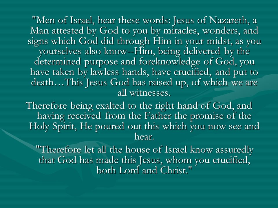 Men of Israel, hear these words: Jesus of Nazareth, a Man attested by God to you by miracles, wonders, and signs which God did through Him in your midst, as you yourselves also know--Him, being delivered by the determined purpose and foreknowledge of God, you have taken by lawless hands, have crucified, and put to death…This Jesus God has raised up, of which we are all witnesses.