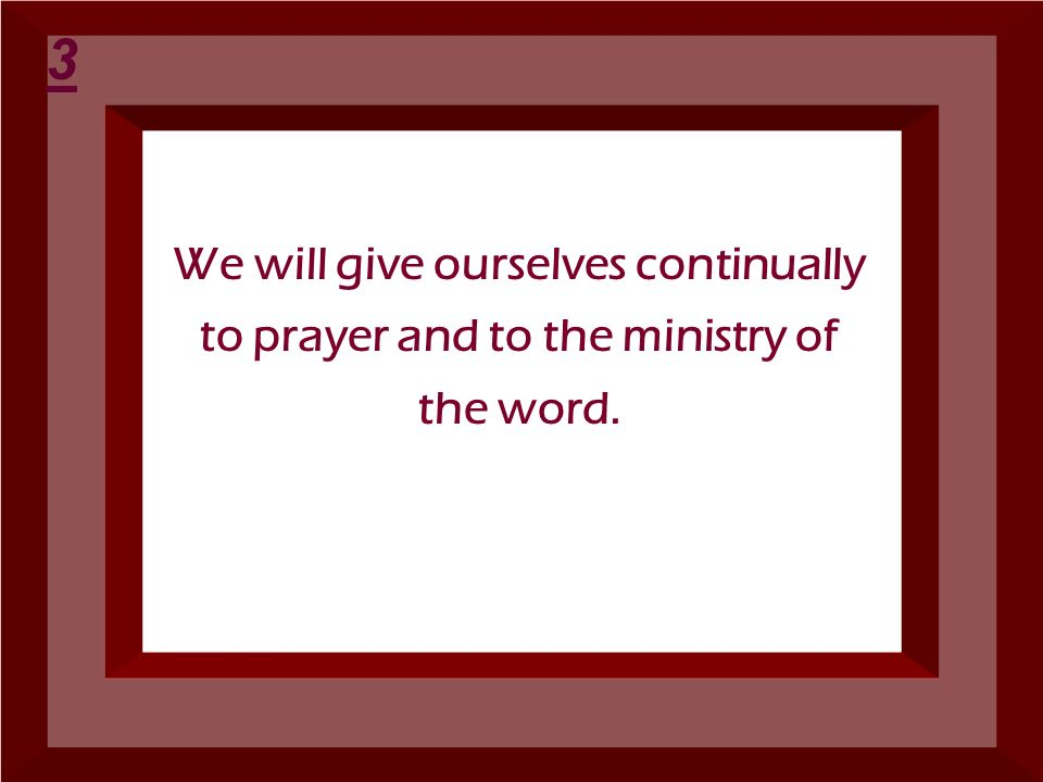 3 We will give ourselves continually to prayer and to the ministry of the word.