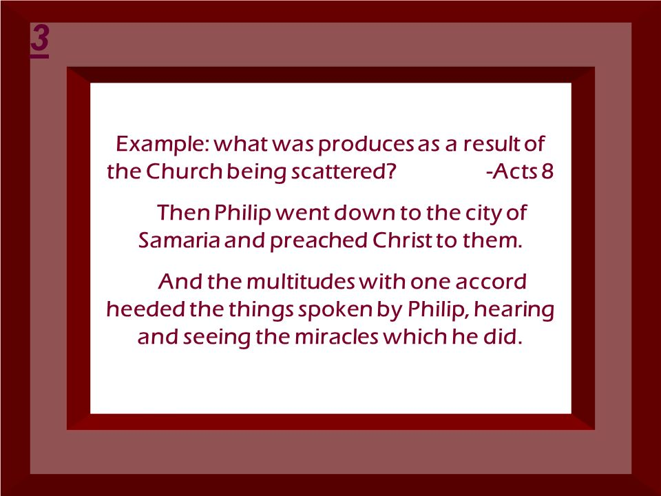 3 Example: what was produces as a result of the Church being scattered -Acts 8.