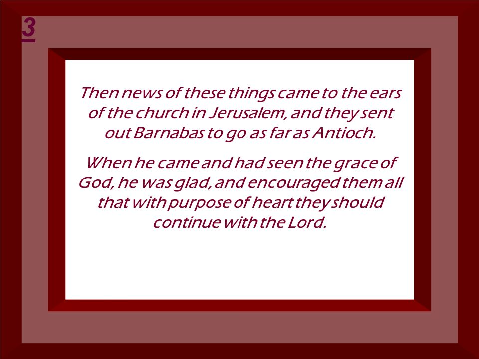 3 Then news of these things came to the ears of the church in Jerusalem, and they sent out Barnabas to go as far as Antioch.