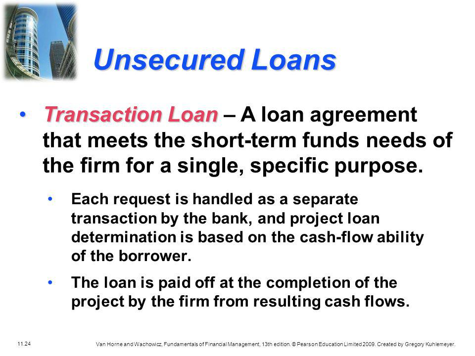 Unsecured Loans Transaction Loan – A loan agreement that meets the short-term funds needs of the firm for a single, specific purpose.
