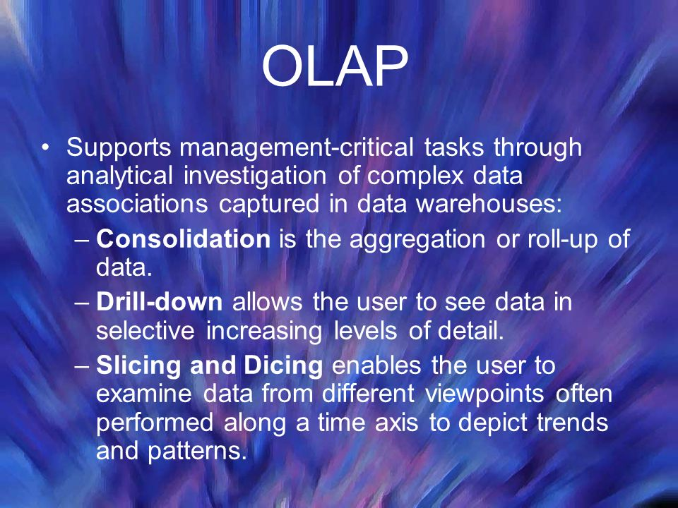 OLAP Supports management-critical tasks through analytical investigation of complex data associations captured in data warehouses: