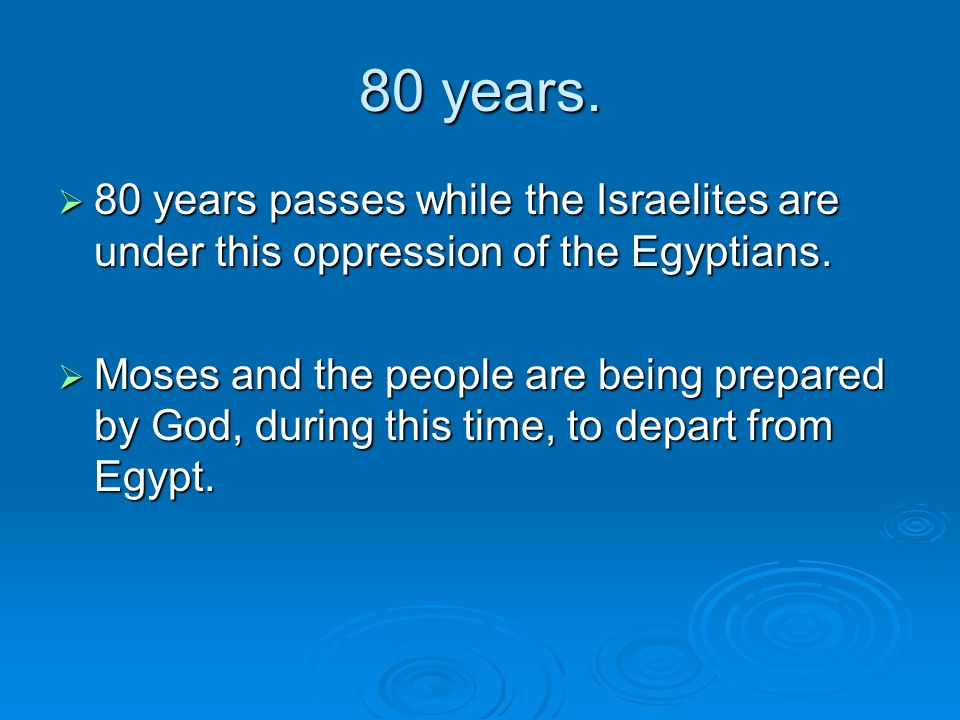 80 years. 80 years passes while the Israelites are under this oppression of the Egyptians.