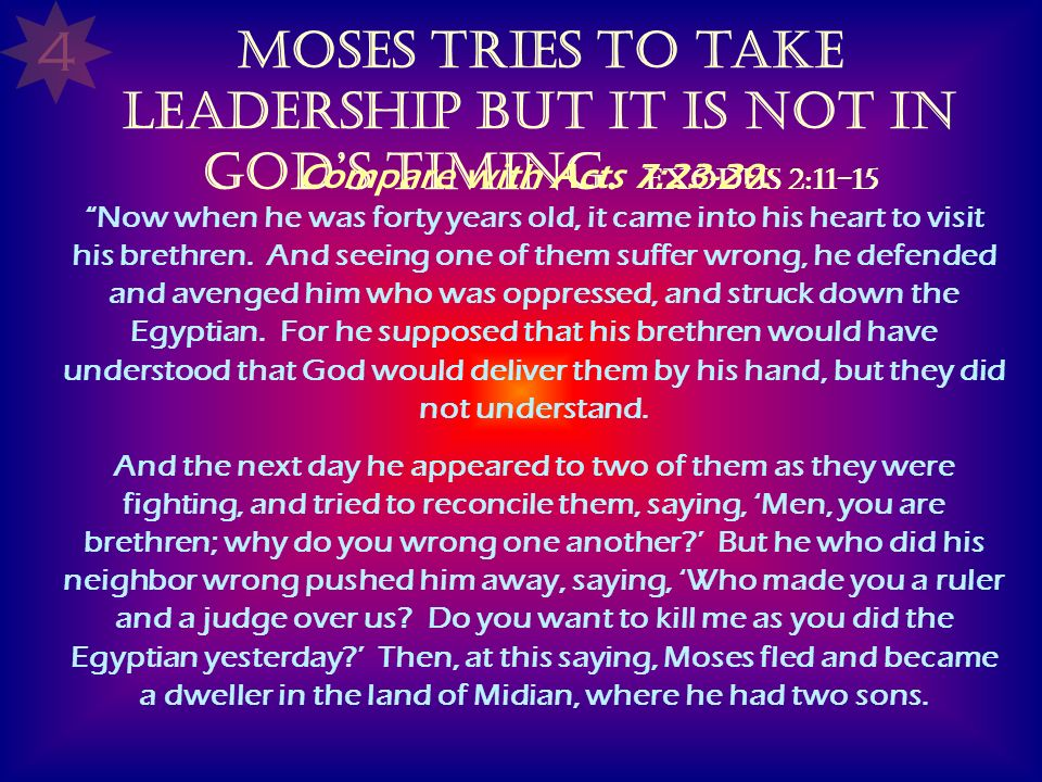4 Moses tries to take leadership but it is not in God's timing. Exodus 2:11-15.