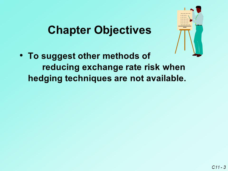 Chapter Objectives To suggest other methods of reducing exchange rate risk when hedging techniques are not available.