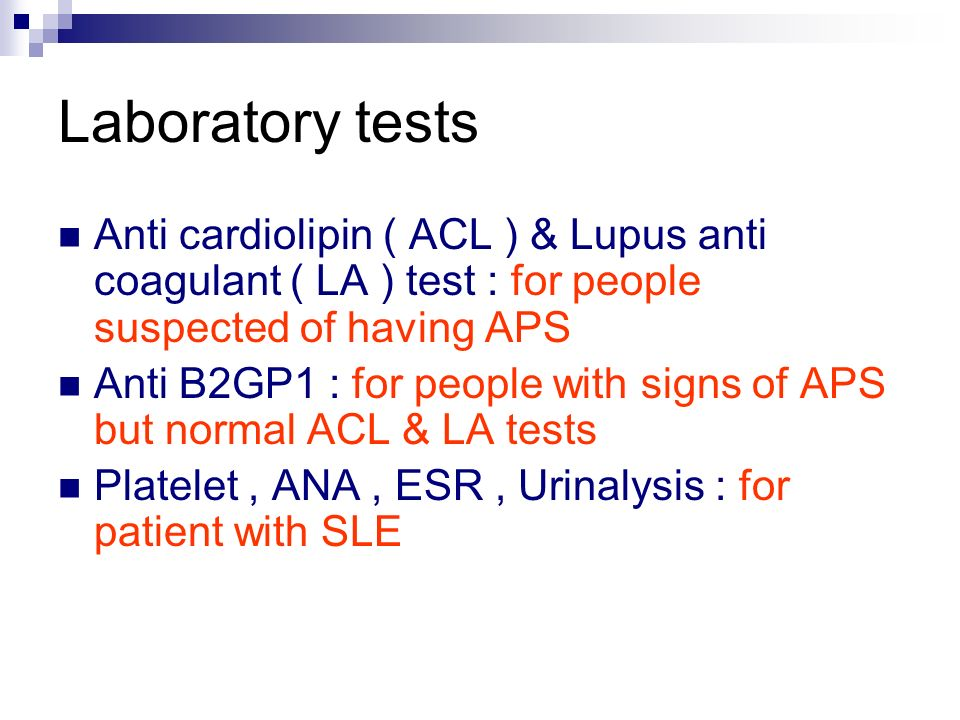 Laboratory tests Anti cardiolipin ( ACL ) & Lupus anti coagulant ( LA ) test : for people suspected of having APS.