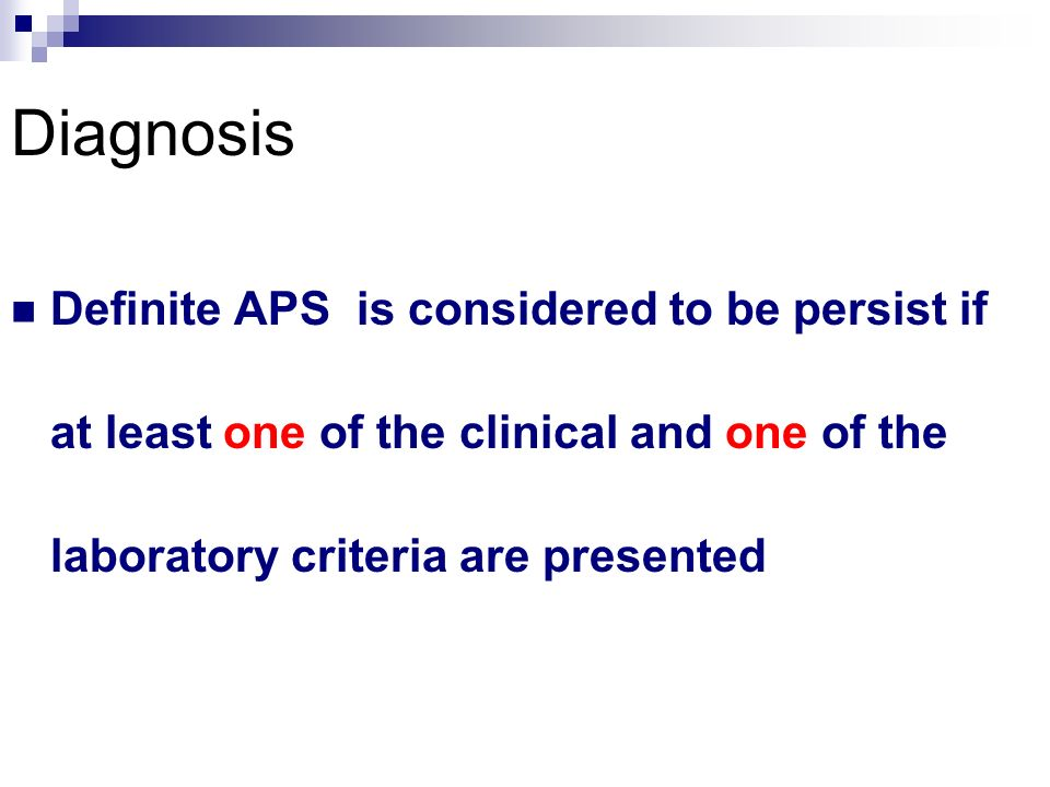 Diagnosis Definite APS is considered to be persist if at least one of the clinical and one of the laboratory criteria are presented.
