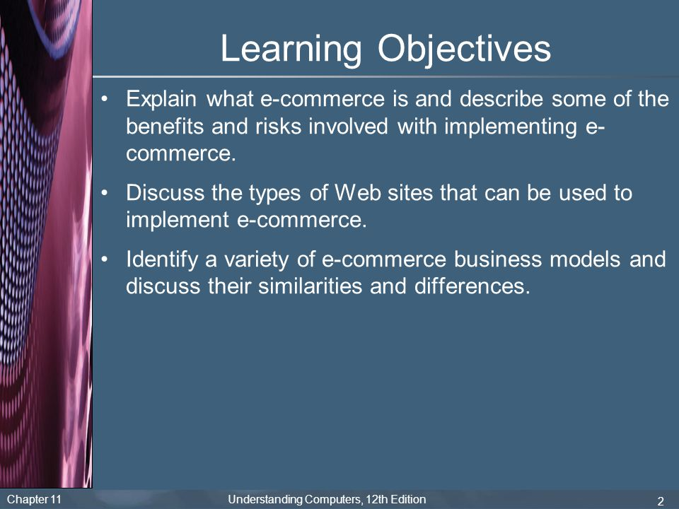 Learning Objectives Explain what e-commerce is and describe some of the benefits and risks involved with implementing e-commerce.