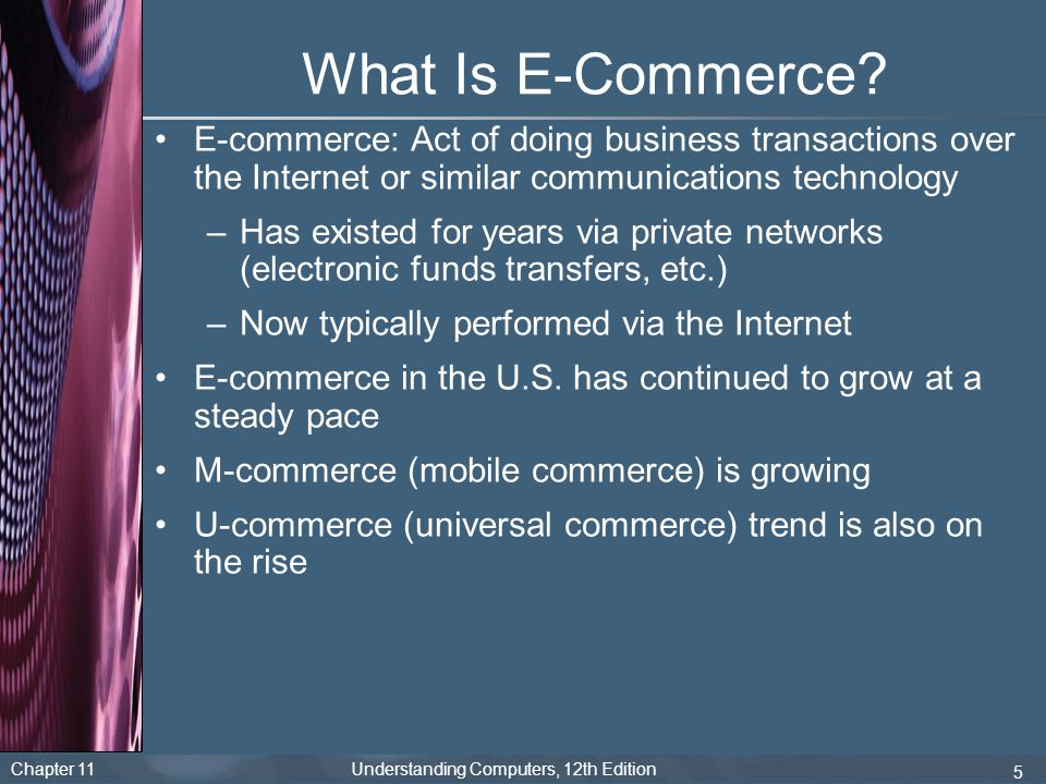 What Is E-Commerce E-commerce: Act of doing business transactions over the Internet or similar communications technology.